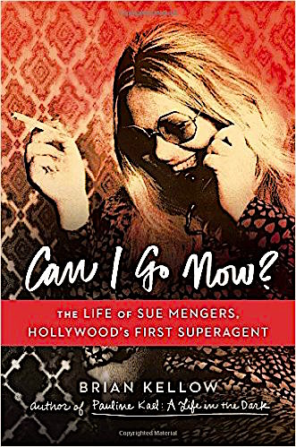 Can I Go Now? The Life of Sue Mengers, Hollywood's First Superagent by Brian Kellow Viking, 2015